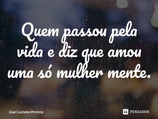 Quem passou pela vida e diz que amou uma só mulher mente.... Frase de Jose Luciano Pereira.