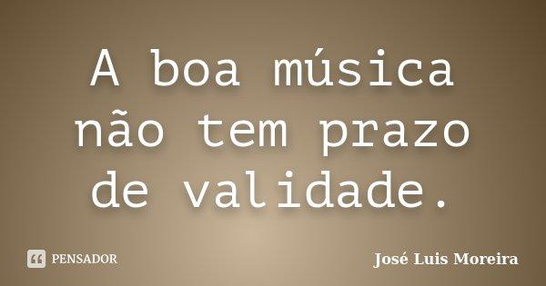 A boa música não tem prazo de validade.... Frase de José Luis Moreira.