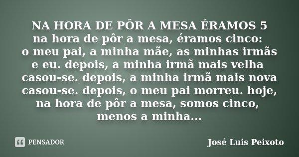 NA HORA DE PÔR A MESA ÉRAMOS 5 na hora de pôr a mesa, éramos cinco: o meu pai, a minha mãe, as minhas irmãs e eu. depois, a minha irmã mais velha casou-se. depo... Frase de José Luís Peixoto.