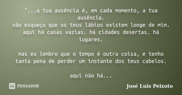 """""""...a tua ausência é, em cada momento, a tua ausência. não esqueço que os teus lábios existem longe de mim. aqui há casas vazias. há cidades desertas. há l... Frase de José Luis Peixoto."""