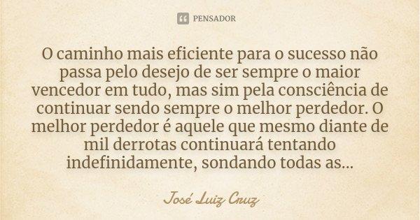 O caminho mais eficiente para o sucesso não passa pelo desejo de ser sempre o maior vencedor em tudo, mas sim pela consciência de continuar sendo sempre o melho... Frase de José Luiz Cruz.