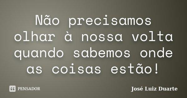 Não precisamos olhar à nossa volta quando sabemos onde as coisas estão!... Frase de José Luiz Duarte.
