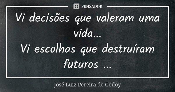 Vi decisões que valeram uma vida... Vi escolhas que destruíram futuros ...... Frase de José Luiz Pereira de Godoy.
