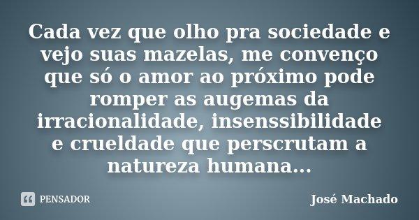 Cada vez que olho pra sociedade e vejo suas mazelas, me convenço que só o amor ao próximo pode romper as augemas da irracionalidade, insenssibilidade e crueldad... Frase de José Machado.