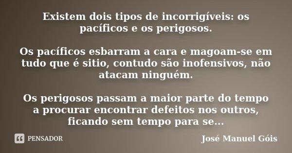 Existem dois tipos de incorrigíveis: os pacíficos e os perigosos. Os pacíficos esbarram a cara e magoam-se em tudo que é sitio, contudo são inofensivos, não ata... Frase de José Manuel Góis.