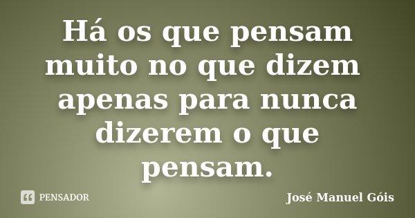 Há os que pensam muito no que dizem apenas para nunca dizerem o que pensam.... Frase de José Manuel Góis.