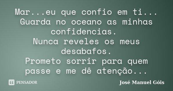 Mar...eu que confio em ti... Guarda no oceano as minhas confidencias. Nunca reveles os meus desabafos. Prometo sorrir para quem passe e me dê atenção...... Frase de José Manuel Góis.
