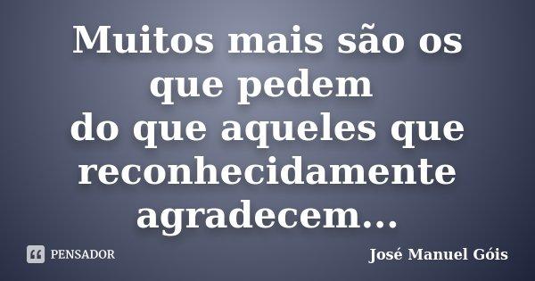 Muitos mais são os que pedem do que aqueles que reconhecidamente agradecem...... Frase de José Manuel Góis.