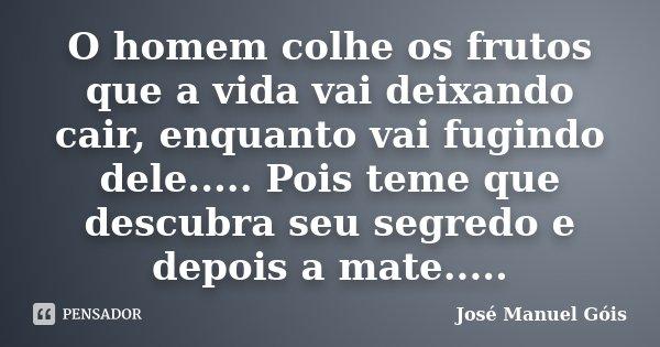 O homem colhe os frutos que a vida vai deixando cair, enquanto vai fugindo dele..... Pois teme que descubra seu segredo e depois a mate........ Frase de José Manuel Gois.