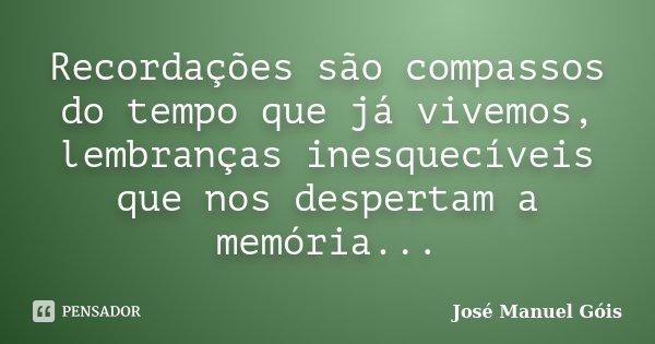 Recordações são compassos do tempo que já vivemos, lembranças inesqueciveis que nos despertam a memória...... Frase de José Manuel Góis.