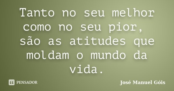Tanto no seu melhor como no seu pior, são as atitudes que moldam o mundo da vida.... Frase de José Manuel Góis.