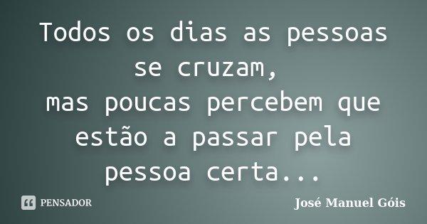 Todos os dias as pessoas se cruzam, mas poucas percebem que estão a passar pela pessoa certa...... Frase de José Manuel Góis.