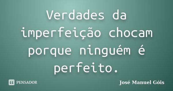 Verdades da imperfeição chocam porque ninguém é perfeito.... Frase de José Manuel Góis.