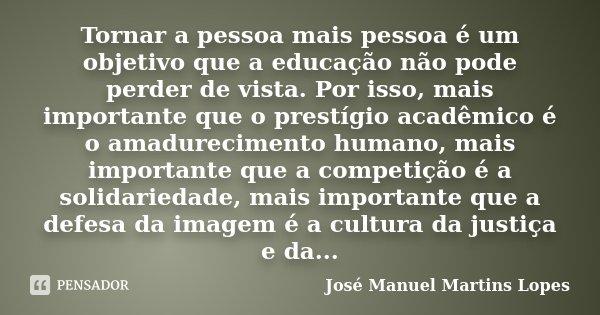 Tornar a pessoa mais pessoa é um objetivo que a educação não pode perder de vista. Por isso, mais importante que o prestígio acadêmico é o amadurecimento humano... Frase de José Manuel Martins Lopes.
