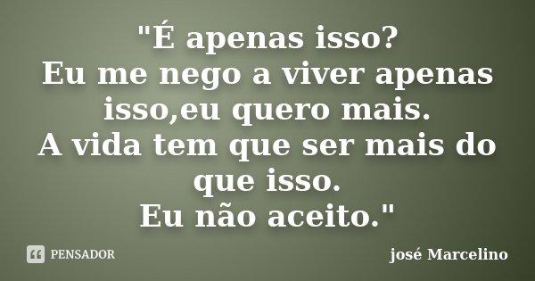 """""""É apenas isso? Eu me nego a viver apenas isso,eu quero mais. A vida tem que ser mais do que isso. Eu não aceito.""""... Frase de José Marcelino."""