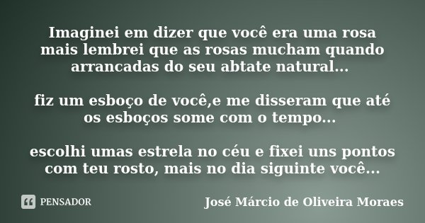 Imaginei em dizer que você era uma rosa mais lembrei que as rosas mucham quando arrancadas do seu abtate natural... fiz um esboço de você,e me disseram que até ... Frase de José Márcio de Oliveira Moraes.