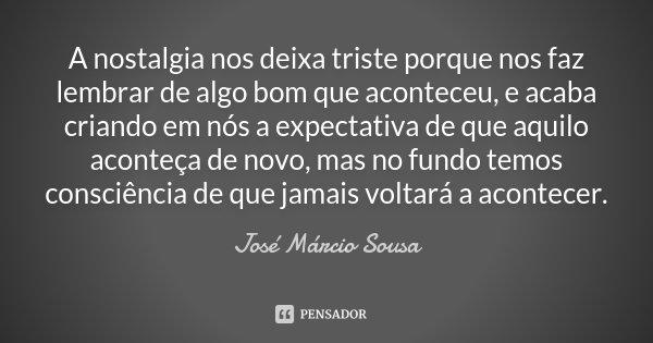 A nostalgia nos deixa triste porque nos faz lembrar de algo bom que aconteceu, e acaba criando em nós a expectativa de que aquilo aconteça de novo, mas no fundo... Frase de José Márcio Sousa.
