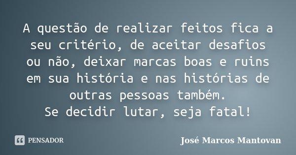 A questão de realizar feitos, fica a seu critério de aceitar desafios ou não, deixar marcas boas e ruins em sua história e nas histórias de outras pessoas també... Frase de José Marcos Mantovan.