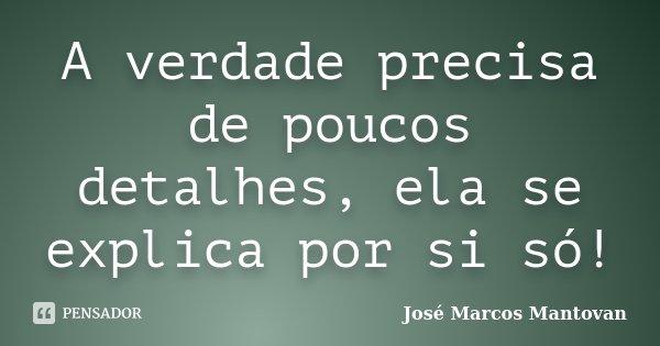 A verdade precisa de poucos detalhes, ela se explica por si só!... Frase de José Marcos Mantovan.