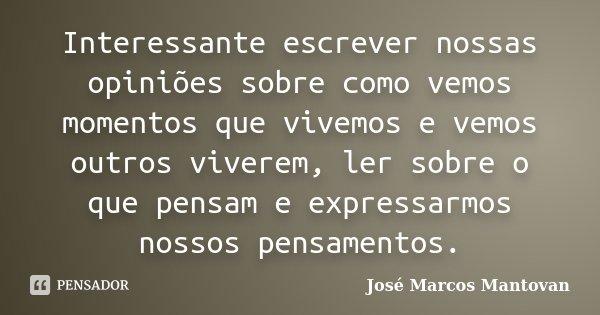 Interessante escrever nossas opiniões sobre como vemos momentos que vivemos e vemos outros viverem, ler sobre o que pensam e expressarmos nossos pensamentos.... Frase de José Marcos Mantovan.