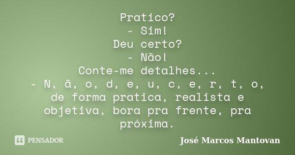 Pratico? - Sim! Deu certo? - Não! Conte-me detalhes... - N, ã, o, d, e, u, c, e, r, t, o, de forma pratica, realista e objetiva, bora pra frente, pra próxima.... Frase de José Marcos Mantovan.