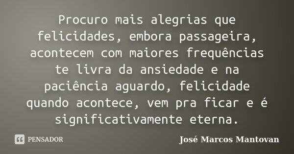 Procuro mais alegrias que felicidades, embora passageira, acontecem com maiores frequências te livra da ansiedade e na paciência aguardo, felicidade quando acon... Frase de José Marcos Mantovan.
