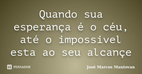 Quando sua esperança é o céu, até o impossivel esta ao seu alcançe... Frase de José Marcos Mantovan.