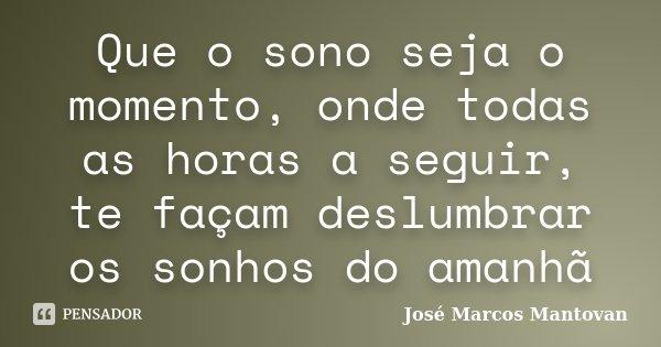 Que o sono seja o momento, onde todas as horas a seguir, te façam deslumbrar os sonhos do amanhã... Frase de José Marcos Mantovan.