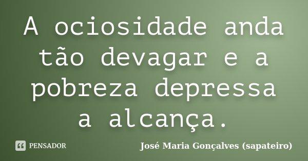 A ociosidade anda tão devagar e a pobreza depressa a alcança.... Frase de José Maria Gonçalves (sapateiro).