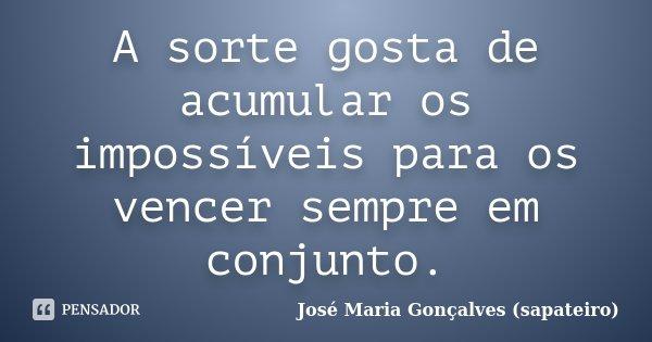 A sorte gosta de acumular os impossíveis para os vencer sempre em conjunto.... Frase de José Maria Gonçalves (sapateiro).