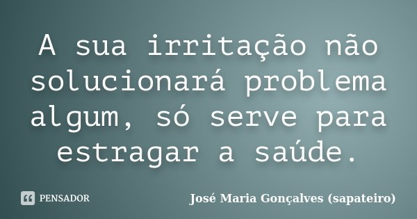 A sua irritação não solucionará problema algum, só serve para estragar a saúde.... Frase de José Maria Gonçalves (sapateiro).