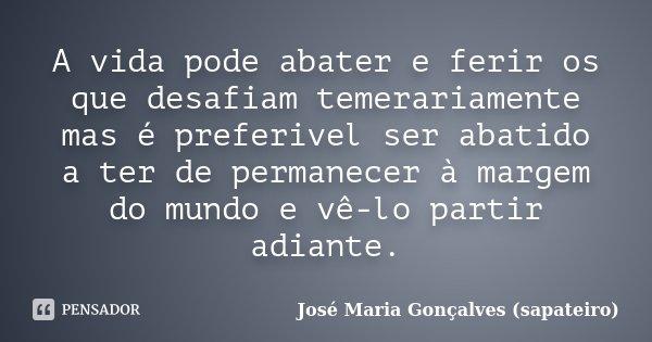 A vida pode abater e ferir os que desafiam temerariamente mas é preferivel ser abatido a ter de permanecer à margem do mundo e vê-lo partir adiante.... Frase de José Maria Gonçalves (sapateiro).