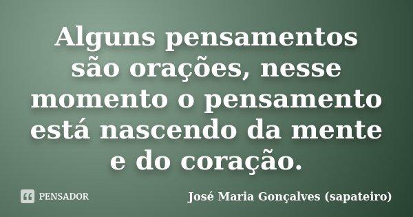 Alguns pensamentos são orações, nesse momento o pensamento está nascendo da mente e do coração.... Frase de José Maria Gonçalves (sapateiro).