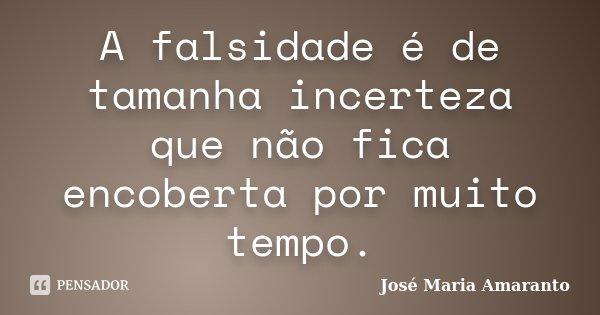 A falsidade é de tamanha incerteza que não fica encoberta por muito tempo.... Frase de José Maria Amaranto.