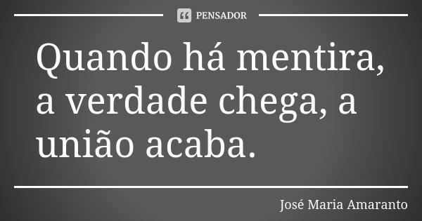Quando há mentira, a verdade chega, a união acaba.... Frase de José Maria Amaranto.