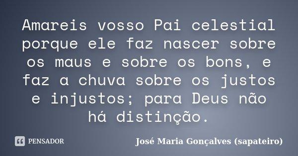 Amareis vosso Pai celestial porque ele faz nascer sobre os maus e sobre os bons, e faz a chuva sobre os justos e injustos; para Deus não há distinção.... Frase de José Maria Gonçalves (sapateiro).