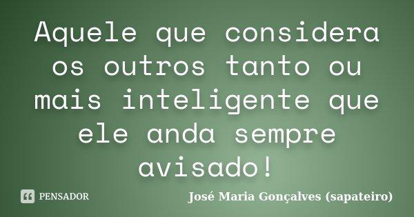 Aquele que considera os outros tanto ou mais inteligente que ele anda sempre avisado!... Frase de José Maria Gonçalves (sapateiro).