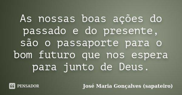 As nossas boas ações do passado e do presente, são o passaporte para o bom futuro que nos espera para junto de Deus.... Frase de José Maria Gonçalves (sapateiro).