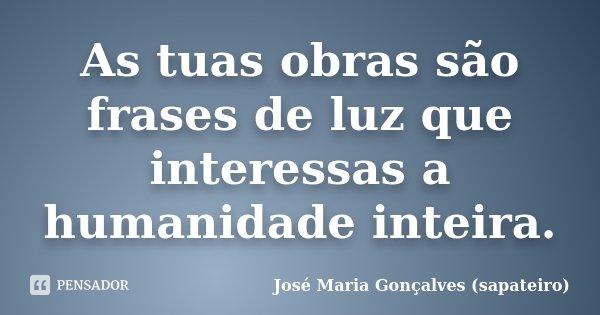 As tuas obras são frases de luz que interessas a humanidade inteira.... Frase de José Maria Gonçalves (sapateiro).