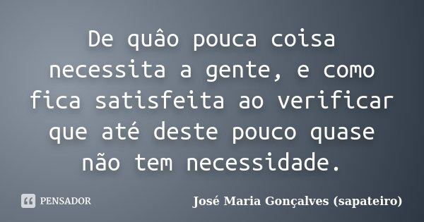 De quâo pouca coisa necessita a gente, e como fica satisfeita ao verificar que até deste pouco quase não tem necessidade.... Frase de José Maria Gonçalves (sapateiro).