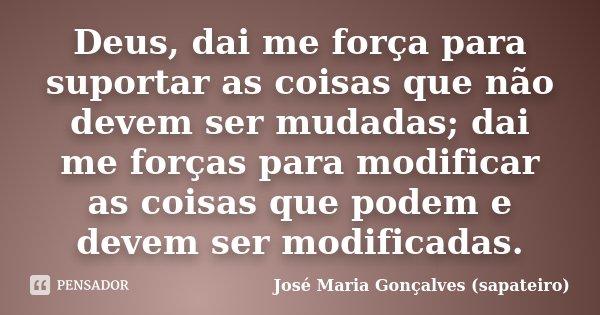 Deus, dai me força para suportar as coisas que não devem ser mudadas; dai me forças para modificar as coisas que podem e devem ser modificadas.... Frase de José Maria Gonçalves (sapateiro).