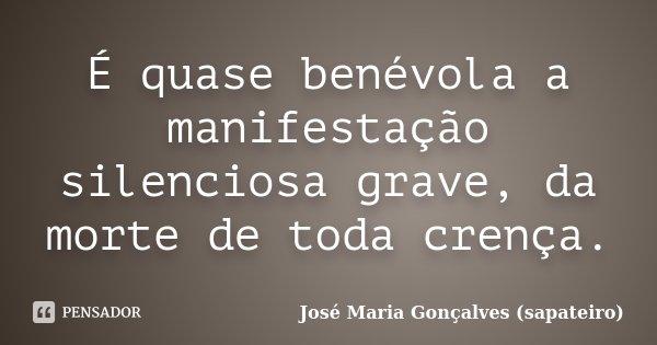 É quase benévola a manifestação silenciosa grave, da morte de toda crença.... Frase de José Maria Gonçalves (sapateiro).