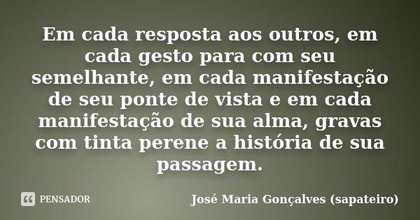 Em cada resposta aos outros, em cada gesto para com seu semelhante, em cada manifestação de seu ponte de vista e em cada manifestação de sua alma, gravas com ti... Frase de José Maria Gonçalves (sapateiro).