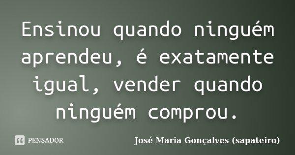 Ensinou quando ninguém aprendeu, é exatamente igual, vender quando ninguém comprou.... Frase de José Maria Gonçalves (sapateiro).