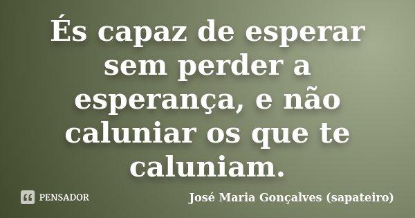 És capaz de esperar sem perder a esperança, e não caluniar os que te caluniam.... Frase de José Maria Gonçalves (sapateiro).