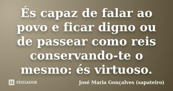 És capaz de falar ao povo e ficar digno ou de passear como reis conservando-te o mesmo: és virtuoso.... Frase de José Maria Gonçalves (sapateiro).