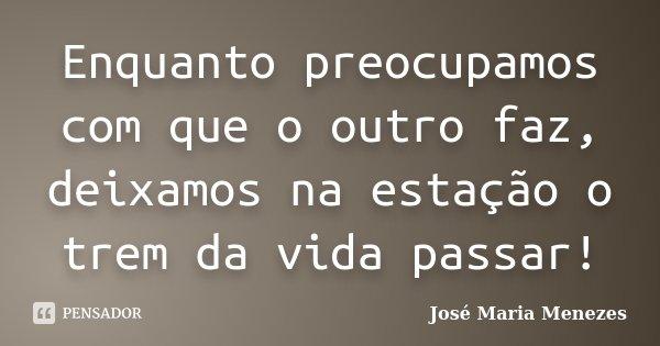 Enquanto preocupamos com que o outro faz, deixamos na estação o trem da vida passar!... Frase de José Maria Menezes.