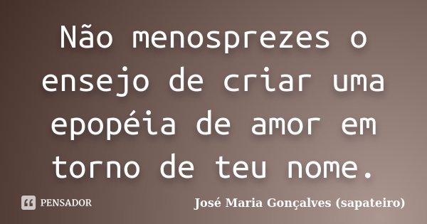 Não menosprezes o ensejo de criar uma epopéia de amor em torno de teu nome.... Frase de José Maria Gonçalves (sapateiro).