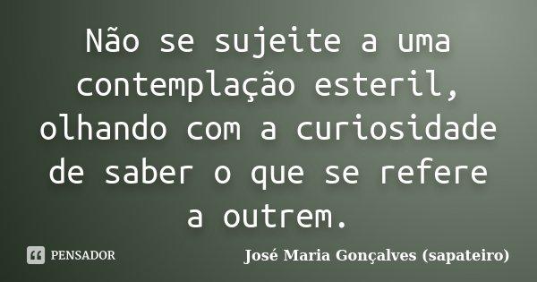 Não se sujeite a uma contemplação esteril, olhando com a curiosidade de saber o que se refere a outrem.... Frase de José Maria Gonçalves (sapateiro).