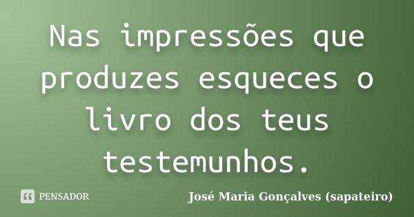 Nas impressões que produzes esqueces o livro dos teus testemunhos.... Frase de José Maria Gonçalves (sapateiro).